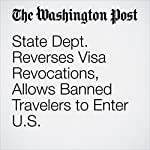 State Dept. Reverses Visa Revocations, Allows Banned Travelers to Enter U.S. | Robert Barnes,Matt Zapotosky,Anne Gearan