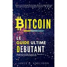 Bitcoin: Le Guide Ultime du Débutant pour Apprendre et Investir dans le Bitcoin (French Edition)