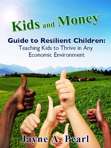Kids and Money Guide to Resilient Children: Teaching Kids to Thrive in Any Economic Environment