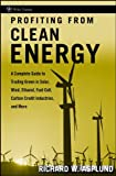 Profiting from Clean Energy: A Complete Guide to Trading Green in Solar, Wind, Ethanol, Fuel Cell, Carbon Credit Industries, and More