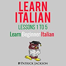 Learn Italian with Learn Beginner Italian Lessons 1-5: From Learning Like Crazy Audiobook by Patrick Jackson Narrated by Giovanna Carriero