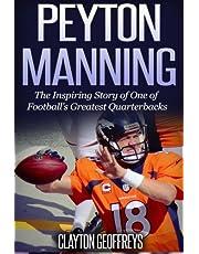 Peyton Manning: The Inspiring Story of One of Football's Greatest Quarterbacks