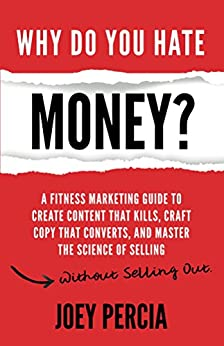 Why Do You Hate Money?: A Fitness Marketing Guide To Create Content That Kills, Craft Copy That Converts, And Master The Science Of Selling Without Selling Out by [Percia, Joey]