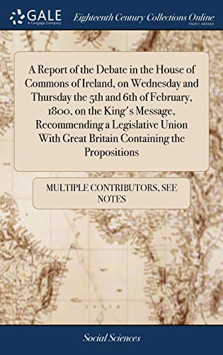 A Report of the Debate in the House of Commons of Ireland, on Wednesday and Thursday the 5th and 6th of February, 1800, on the King's Message, ... Great Britain Containing the Propositions