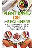 Plant Based Diet for Beginners:  4 week program for an easy transition to a healthy, fit and energetic body (Plant based cookbook, Weight Loss, Plant based nutrition,  Meal plan))