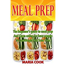 MEAL PREP: The Beginner's Guide to Meal Prep and Clean Eating for Busy People to Lose Weight and Save Time (low carb diet, clean eating, batch cooking, weight loss,meal planning,healthy cookbook)