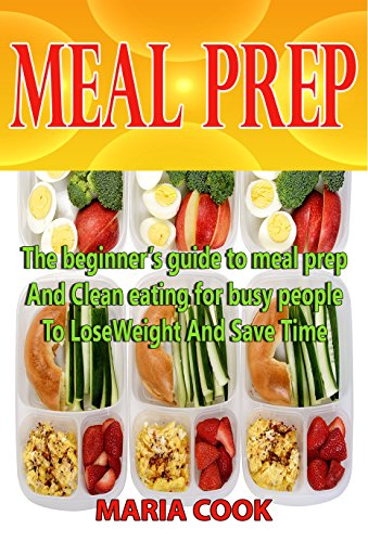 MEAL PREP: The beginner's guide to meal prep and Clean eating for busy people to lose Weight and save time.(Low carb diet, Clean eating, Batch Cooking, Weight Watchers, Weight Loss,Meal Planning) by Maria Cook