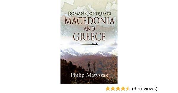 Roman Conquests: Macedonia and Greece: Philip Matyszak: 9781844159680: Amazon.com: Books