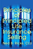 Principles of Principled Life Insurance Selling, Ned Ricks, 059520905X