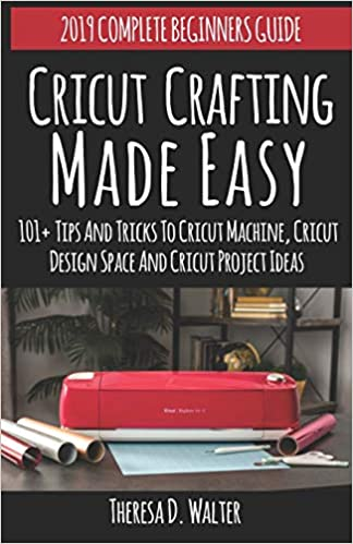 Cricut Crafting Made Easy: 101+ Tips and Tricks to Cricut