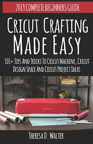 Cricut Crafting Made Easy: 101+ Tips and Tricks to Cricut Machine, Cricut Design Space and Cricut Project Ideas (2019 Complete Beginners Guide Vinyl Designs)