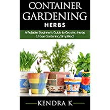 Container Gardening: A Reliable Beginner's Guide to Growing Herbs (Urban Gardening Simplified)