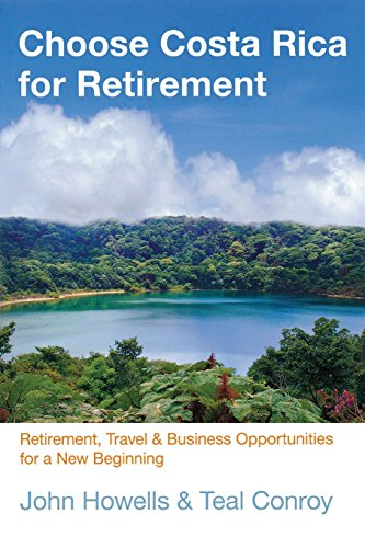 Choose Costa Rica for Retirement: Retirement, Travel & Business Opportunities For A New Beginning (Choose Retirement Series)