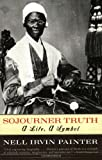 Sojourner Truth: A Life, A Symbol, Nell Irvin Painter, 0393317080