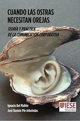 CUANDO LAS OSTRAS NECESITAN OREJAS: Teoría y práctica de la comunicación corporativa (Libros IESE) por Pin Arboledas, José Ramón,Bel Mallén, José Ignacio