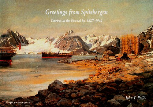 Greetings from Spitsbergen: Tourists at the Eternal Ice 1827-1914 John T. Reilly