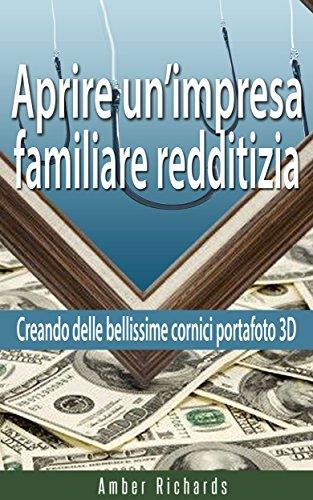 Aprire un'impresa familiare redditizia;  Creando delle bellissime cornici portafoto 3D (Italian Edition)