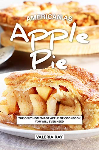 American As Apple Pie: The Only Homemade Apple Pie Cookbook You Will Ever Need (Best Apple Pie Recipe Ever)