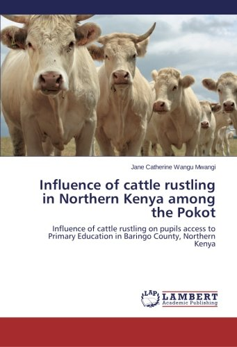 Influence of cattle rustling in Northern Kenya among the Pokot: Influence of cattle rustling on pupils access to Primary Education in Baringo County, Northern Kenya ebook