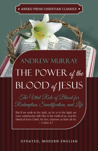 The Power of the Blood of Jesus - Updated Edition: The Vital Role of Blood for Redemption, Sanctification, and Life (The Power Of The Blood Of Jesus Christ)