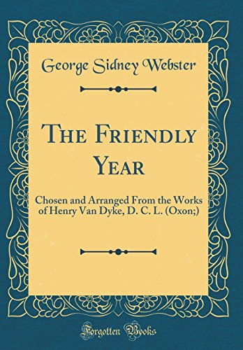 The Friendly Year: Chosen and Arranged From the Works of Henry Van Dyke, D. C. L. (Oxon;) (Classic Reprint)