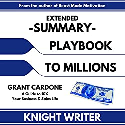 Extended Summary: Playbook to Millions by Grant Cardone: A Guide to 10X Your Business and Sales Life