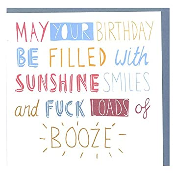 May Your Birthday Be Filled With Sunshine Smiles And Fuck Loads Of Booze