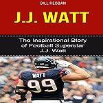 J.J. Watt: The Inspirational Story of Football Superstar J.J. Watt | Bill Redban