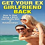 Get Your Ex-Girlfriend Back: How to Stop Being a Bitch and Finally Win at Relationships | Clint Jackson