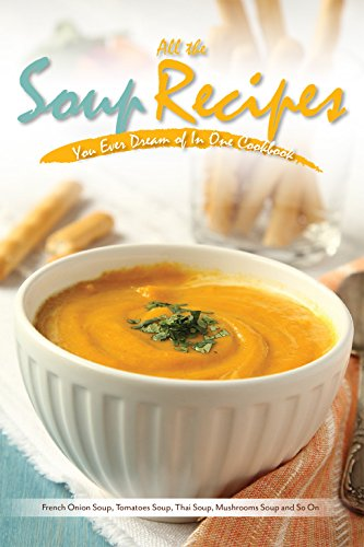 All the Soup Recipes You Ever Dream of In One Cookbook: French Onion Soup, Tomatoes Soup, Thai Soup, Mushrooms Soup and So On (English Edition)