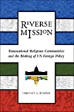 Reverse Mission: Transnational Religious Communities and the Making of US Foreign Policy (Religion and Politics)