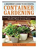 img - for A Beginner?s Guide to Successful Container Gardening: Learn the Innermost Secrets of Growing Healthy Plants at your Home book / textbook / text book