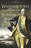 Washington's Headquarters in Newburgh : Home to a Revolution, Schenkman, A. J., 1596296003