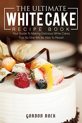 The Ultimate White Cake Recipe Book: Your Guide To Making Delicious White Cakes That No One Will Be Able To Resist!