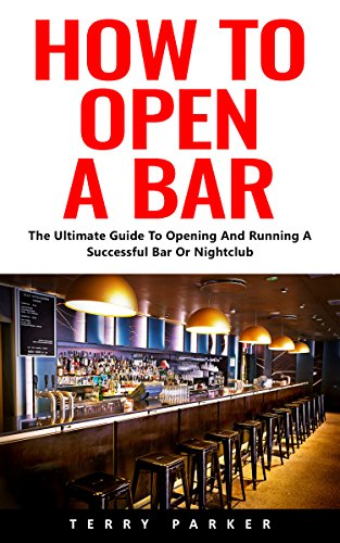 How To Open A Bar: The Ultimate Guide To Opening And Running A Successful Bar Or Nightclub