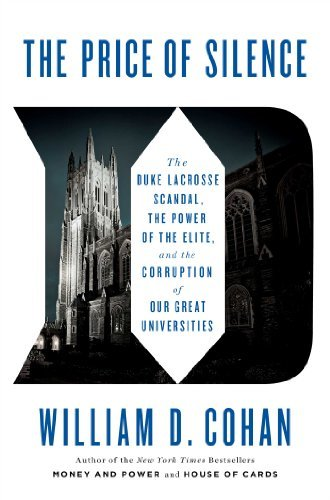 By William D. Cohan The Price of Silence: The Duke Lacrosse Scandal, the Power of the Elite, and the Corruption of Our G (First Edition)
