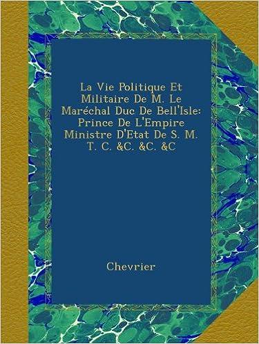 Lire en ligne La Vie Politique Et Militaire De M. Le Maréchal Duc De Bell'Isle: Prince De L'Empire Ministre D'Etat De S. M. T. C. &C. &C. &C pdf