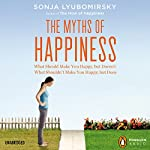 The Myths of Happiness: What Should Make You Happy, but Doesn't, What Shouldn't Make You Happy, but Does | Sonja Lyubomirsky