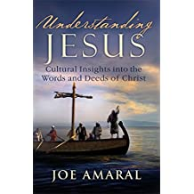 Understanding Jesus: Cultural Insights into the Words and Deeds of Christ by Joe Amaral (2011-04-07)