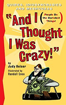 And I Thought I Was Crazy! Quirks, Idiosyncrasies and Meshugaas by [Reiser, Judy, Randall Enos]