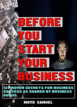 BEFORE YOU START YOUR BUSINESS: 12 Proven Secrets For Business Success  as shared by Business Gurus
