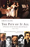 img - for The Pity of It All: A Portrait of the German-Jewish Epoch, 1743-1933 book / textbook / text book