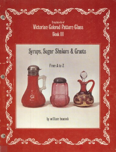 Encyclopedia of Victorian Colored Pattern Glass, Book 3: Syrups, Sugar Shakers and Cruets from A-Z
