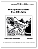 Field Manual FM 3-34. 343 (FM 5-446) Military Nonstandard Fixed Bridging February 2002, United States Government US Army, 147837411X