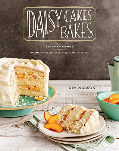 Daisy Cakes Bakes: Keepsake Recipes for Southern Layer Cakes, Pies, Cookies, and More -