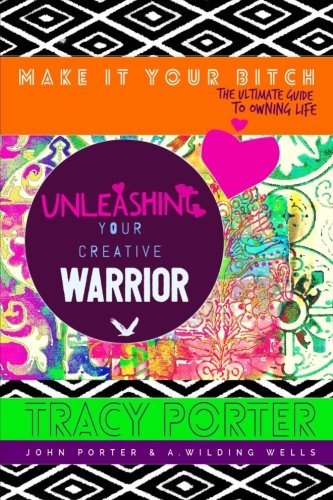 Unleashing Your Creative Warrior (Make It Your Bitch: The Ultimate Guide To Owning Life) (Volume 2) by Tracy Porter (2016-10-24)