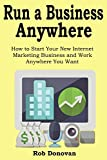 Run a Business Anywhere: How to Start Your New Internet Marketing Business and Work Anywhere You Want (3 in 1 bundle)