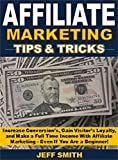 Affiliate Marketing Tips & Tricks: Increase Conversion's, Gain Visitors' Loyalty, and Make a Full Time Income With Affiliate Marketing – Even If You Are a Beginner!
