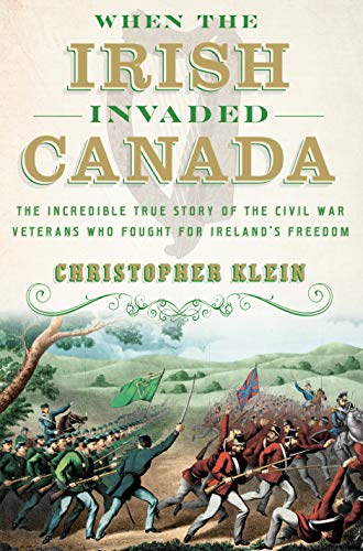 Book Cover: When the Irish Invaded Canada: The Incredible True Story of the Civil War Veterans Who Fought for Ireland's Freedom