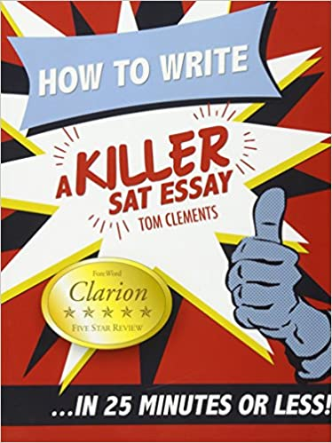 how to write a killer sat essay an award winning author s  how to write a killer sat essay an award winning author s practical writing tips on sat essay prep tom clements 9780578076652 com books